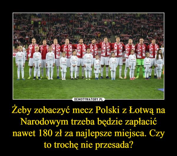 Żeby zobaczyć mecz Polski z Łotwą na Narodowym trzeba będzie zapłacić nawet 180 zł za najlepsze miejsca. Czy to trochę nie przesada? –