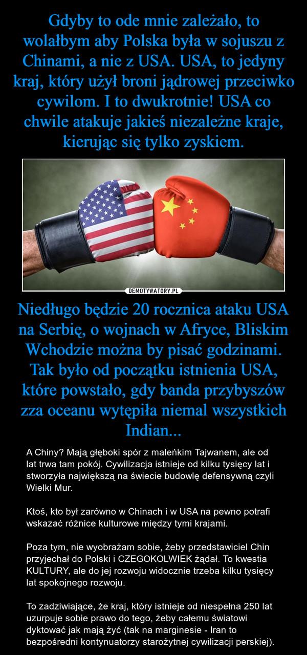Niedługo będzie 20 rocznica ataku USA na Serbię, o wojnach w Afryce, Bliskim Wchodzie można by pisać godzinami. Tak było od początku istnienia USA, które powstało, gdy banda przybyszów zza oceanu wytępiła niemal wszystkich Indian... – A Chiny? Mają głęboki spór z maleńkim Tajwanem, ale od lat trwa tam pokój. Cywilizacja istnieje od kilku tysięcy lat i stworzyła największą na świecie budowlę defensywną czyli Wielki Mur. Ktoś, kto był zarówno w Chinach i w USA na pewno potrafi wskazać różnice kulturowe między tymi krajami.Poza tym, nie wyobrażam sobie, żeby przedstawiciel Chin przyjechał do Polski i CZEGOKOLWIEK żądał. To kwestia KULTURY, ale do jej rozwoju widocznie trzeba kilku tysięcy lat spokojnego rozwoju.To zadziwiające, że kraj, który istnieje od niespełna 250 lat uzurpuje sobie prawo do tego, żeby całemu światowi dyktować jak mają żyć (tak na marginesie - Iran to bezpośredni kontynuatorzy starożytnej cywilizacji perskiej).