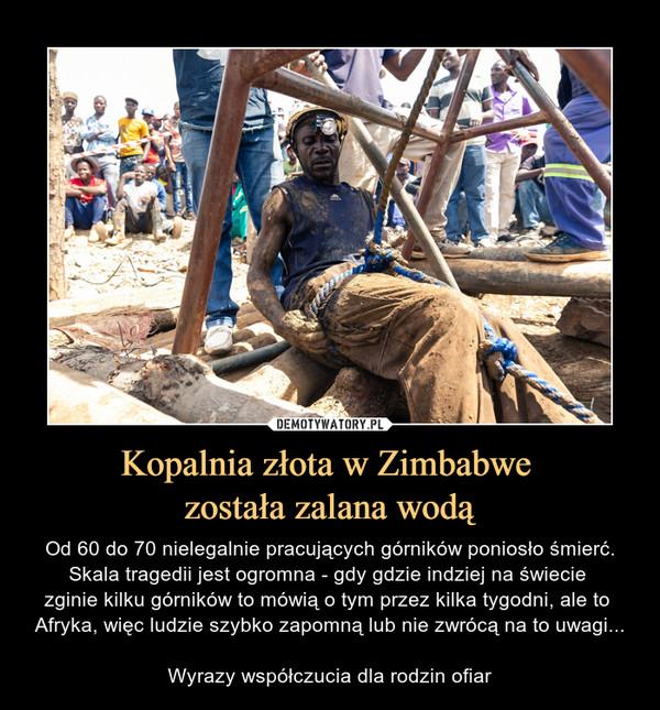 Kopalnia złota w Zimbabwe została zalana wodą – Od 60 do 70 nielegalnie pracujących górników poniosło śmierć.Skala tragedii jest ogromna - gdy gdzie indziej na świecie zginie kilku górników to mówią o tym przez kilka tygodni, ale to Afryka, więc ludzie szybko zapomną lub nie zwrócą na to uwagi...Wyrazy współczucia dla rodzin ofiar