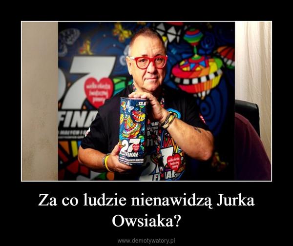 Za co ludzie nienawidzą Jurka Owsiaka? –