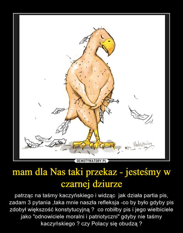 """mam dla Nas taki przekaz - jesteśmy w czarnej dziurze – patrząc na taśmy kaczyńskiego i widząc  jak działa partia pis, zadam 3 pytania ,taka mnie naszła refleksja -co by było gdyby pis zdobył większość konstytucyjną ?  co robiłby pis i jego wielbiciele jako """"odnowiciele moralni i patriotyczni"""" gdyby nie taśmy kaczyńskiego ? czy Polacy się obudzą ?"""