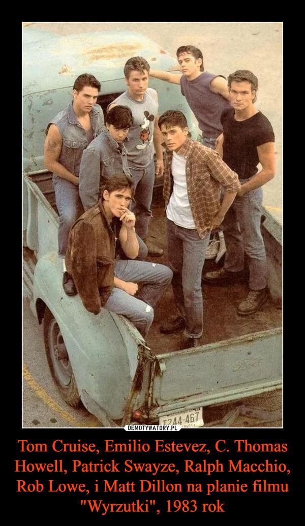 "Tom Cruise, Emilio Estevez, C. Thomas Howell, Patrick Swayze, Ralph Macchio, Rob Lowe, i Matt Dillon na planie filmu ""Wyrzutki"", 1983 rok –"