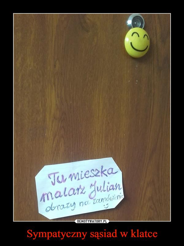 Sympatyczny sąsiad w klatce –  Tu mieszka malarz Julianobrazy na zamówienie :)