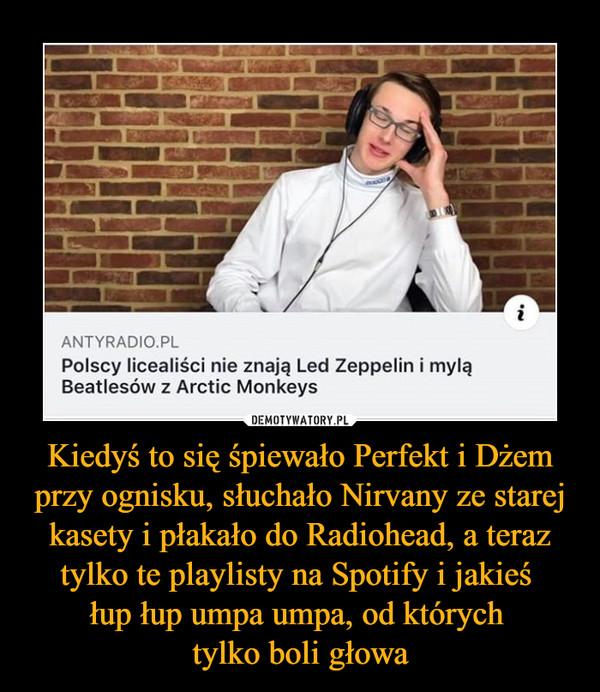 Kiedyś to się śpiewało Perfekt i Dżem przy ognisku, słuchało Nirvany ze starej kasety i płakało do Radiohead, a teraz tylko te playlisty na Spotify i jakieś łup łup umpa umpa, od których tylko boli głowa –  ANTYRADIO.PL Polscy licealiści nie znają Led Zeppelin i mylą Beatlesów z Arctic Monkeys