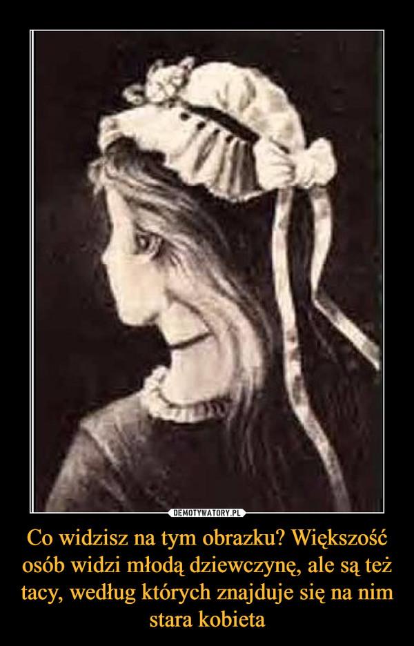Co widzisz na tym obrazku? Większość osób widzi młodą dziewczynę, ale są też tacy, według których znajduje się na nim stara kobieta –