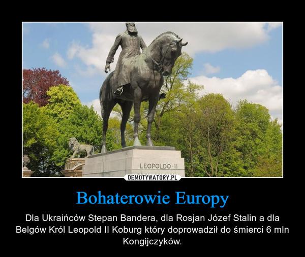 Bohaterowie Europy – Dla Ukraińców Stepan Bandera, dla Rosjan Józef Stalin a dla Belgów Król Leopold II Koburg który doprowadził do śmierci 6 mln Kongijczyków.