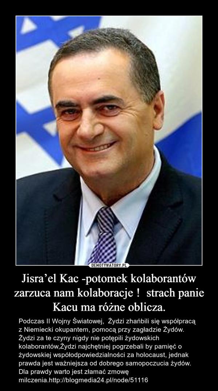 Jisra'el Kac -potomek kolaborantów zarzuca nam kolaboracje !  strach panie Kacu ma różne oblicza. – Podczas II Wojny Światowej,  Żydzi zhańbili się współpracą z Niemiecki okupantem, pomocą przy zagładzie Żydów.  Żydzi za te czyny nigdy nie potępili żydowskich kolaborantów,Żydzi najchętniej pogrzebali by pamięć o żydowskiej współodpowiedzialności za holocaust, jednak prawda jest ważniejsza od dobrego samopoczucia żydów. Dla prawdy warto jest złamać zmowę milczenia.http://blogmedia24.pl/node/51116