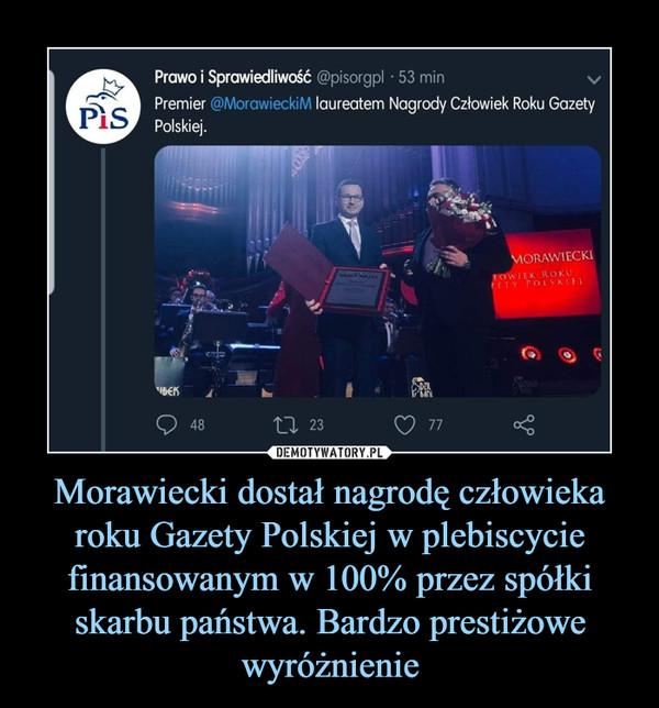 Morawiecki dostał nagrodę człowieka roku Gazety Polskiej w plebiscycie finansowanym w 100% przez spółki skarbu państwa. Bardzo prestiżowe wyróżnienie –