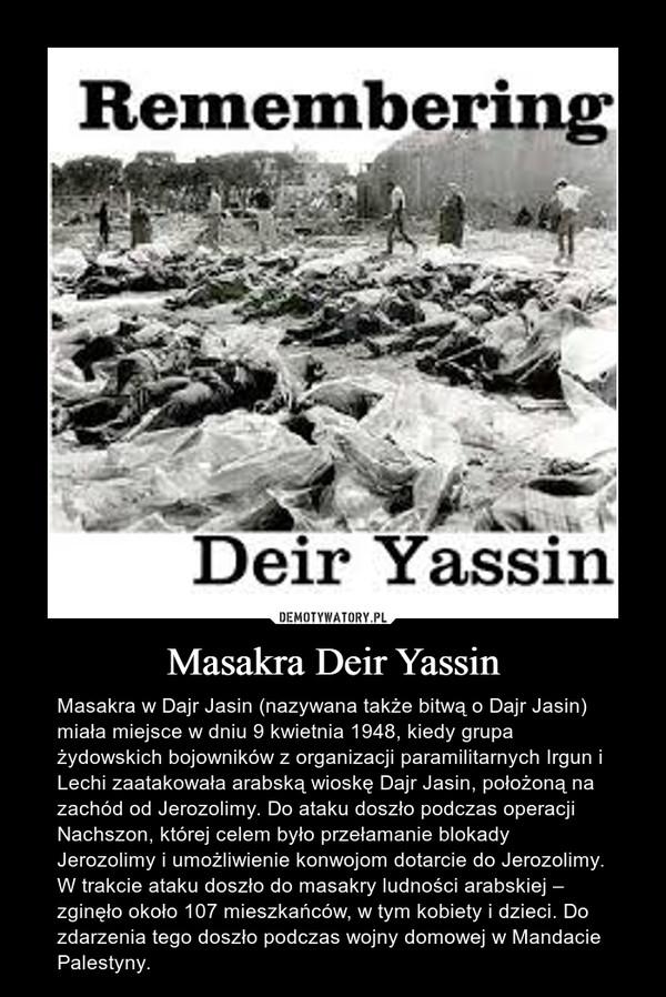 Masakra Deir Yassin – Masakra w Dajr Jasin (nazywana także bitwą o Dajr Jasin) miała miejsce w dniu 9 kwietnia 1948, kiedy grupa żydowskich bojowników z organizacji paramilitarnych Irgun i Lechi zaatakowała arabską wioskę Dajr Jasin, położoną na zachód od Jerozolimy. Do ataku doszło podczas operacji Nachszon, której celem było przełamanie blokady Jerozolimy i umożliwienie konwojom dotarcie do Jerozolimy. W trakcie ataku doszło do masakry ludności arabskiej – zginęło około 107 mieszkańców, w tym kobiety i dzieci. Do zdarzenia tego doszło podczas wojny domowej w Mandacie Palestyny.
