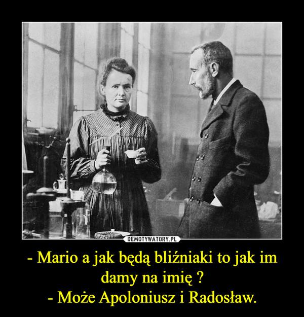 - Mario a jak będą bliźniaki to jak im damy na imię ?- Może Apoloniusz i Radosław. –