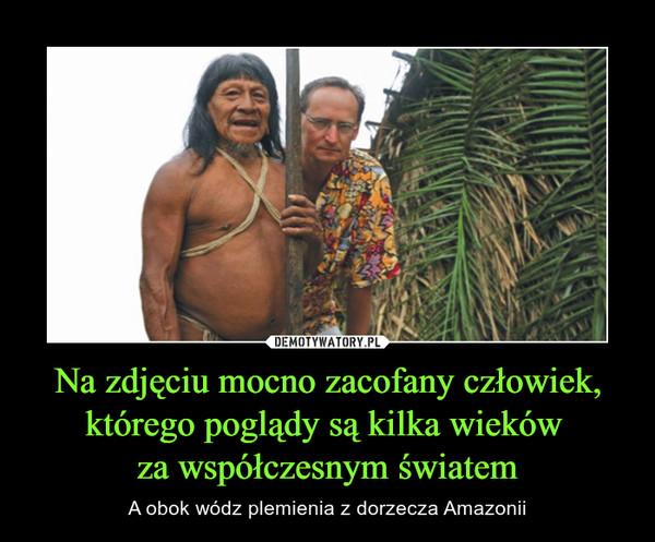 Na zdjęciu mocno zacofany człowiek, którego poglądy są kilka wieków za współczesnym światem – A obok wódz plemienia z dorzecza Amazonii