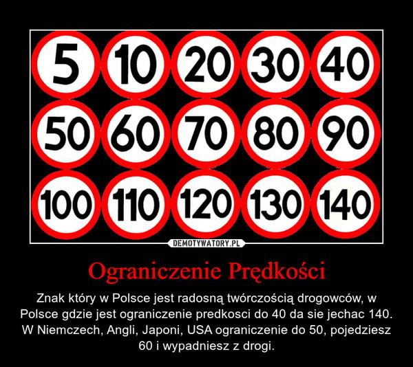 Ograniczenie Prędkości – Znak który w Polsce jest radosną twórczością drogowców, w Polsce gdzie jest ograniczenie predkosci do 40 da sie jechac 140. W Niemczech, Angli, Japoni, USA ograniczenie do 50, pojedziesz 60 i wypadniesz z drogi.
