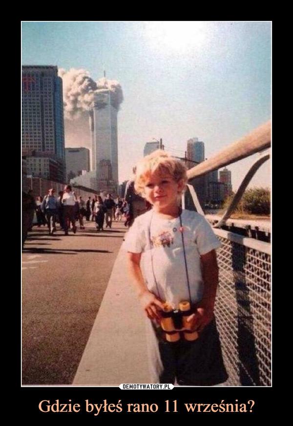 Gdzie byłeś rano 11 września? –