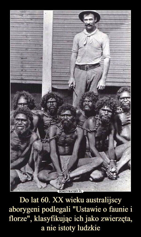 """Do lat 60. XX wieku australijscy aborygeni podlegali """"Ustawie o faunie i florze"""", klasyfikując ich jako zwierzęta, a nie istoty ludzkie –"""