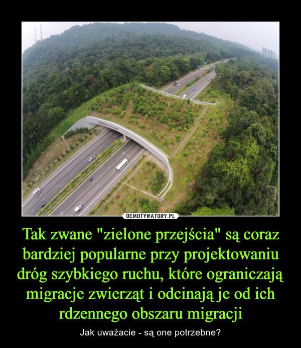 """Tak zwane """"zielone przejścia"""" są coraz bardziej popularne przy projektowaniu dróg szybkiego ruchu, które ograniczają migracje zwierząt i odcinają je od ich rdzennego obszaru migracji – Jak uważacie - są one potrzebne?"""