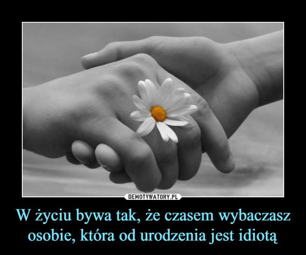 W życiu bywa tak, że czasem wybaczasz osobie, która od urodzenia jest idiotą –