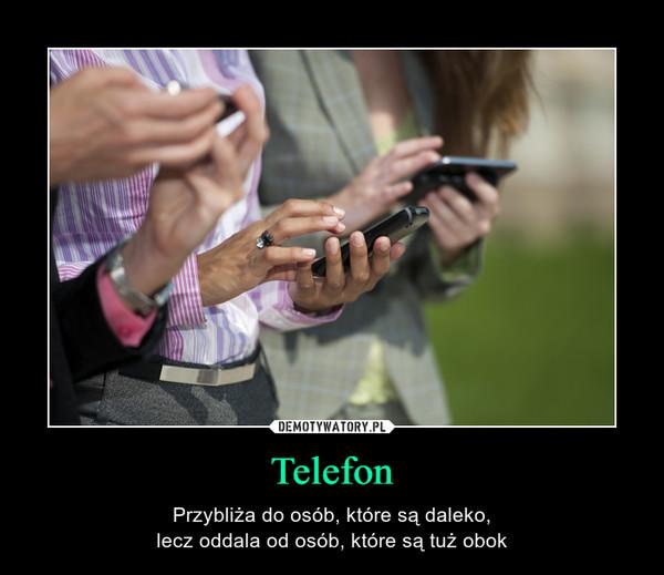 Telefon – Przybliża do osób, które są daleko,lecz oddala od osób, które są tuż obok