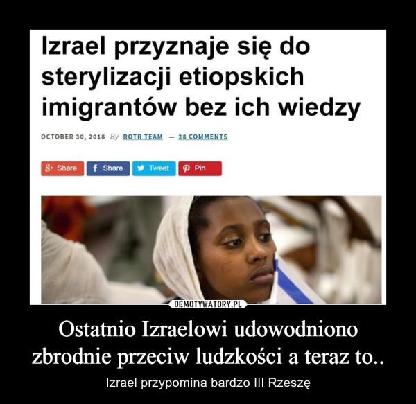 Ostatnio Izraelowi udowodniono zbrodnie przeciw ludzkości a teraz to.. – Izrael przypomina bardzo III Rzeszę