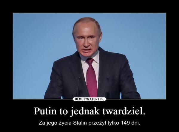 Putin to jednak twardziel. – Za jego życia Stalin przeżył tylko 149 dni.