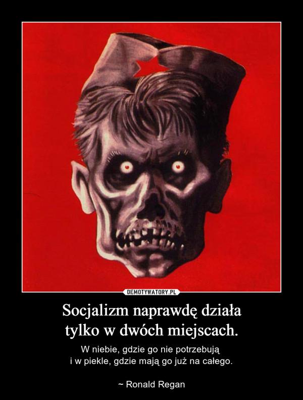 Socjalizm naprawdę działatylko w dwóch miejscach. – W niebie, gdzie go nie potrzebują i w piekle, gdzie mają go już na całego.~ Ronald Regan