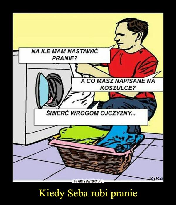 Kiedy Seba robi pranie –  NA ILE MAM NASTAWICPRANIE?A CO MASZ NAPISANE NAKOSZULCE?ŚMIERĆ WROGOM OJCZYZNY...Ziko