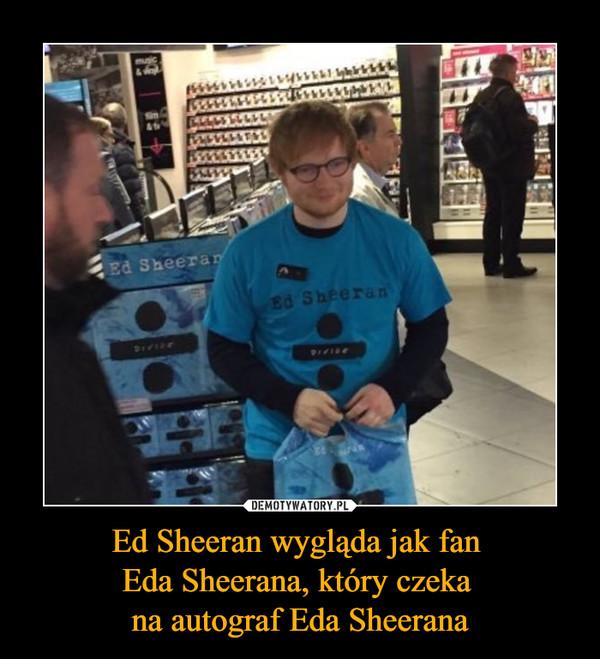 Ed Sheeran wygląda jak fan Eda Sheerana, który czeka na autograf Eda Sheerana –