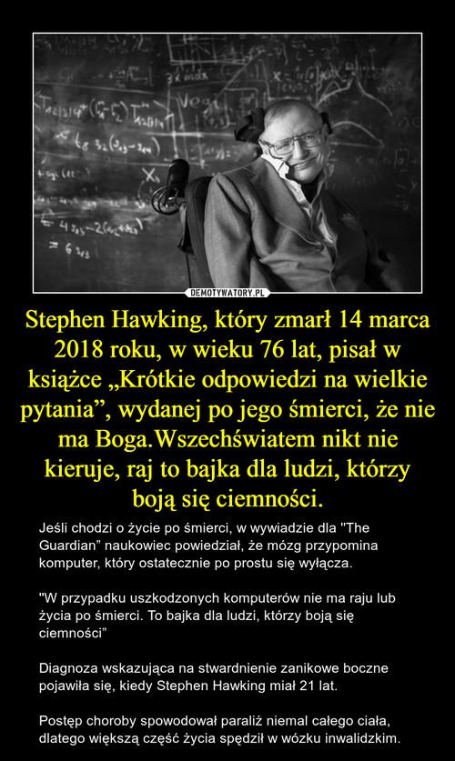 """Stephen Hawking, który zmarł 14 marca 2018 roku, w wieku 76 lat, pisał w książce """"Krótkie odpowiedzi na wielkie pytania"""", wydanej po jego śmierci, że nie ma Boga.Wszechświatem nikt nie kieruje, raj to bajka dla ludzi, którzy boją się ciemności."""