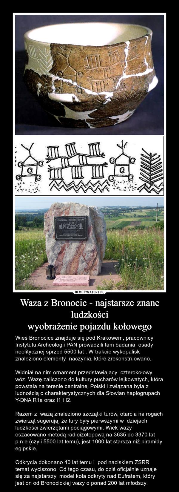 Waza z Bronocic - najstarsze znane ludzkościwyobrażenie pojazdu kołowego – Wieś Bronocice znajduje się pod Krakowem, pracownicy Instytutu Archeologii PAN prowadzili tam badania  osady neolitycznej sprzed 5500 lat . W trakcie wykopalisk znaleziono elementy  naczynia, które zrekonstruowano. Widniał na nim ornament przedstawiający  czterokołowy wóz. Wazę zaliczono do kultury pucharów lejkowatych, która  powstała na terenie centralnej Polski i związana była z ludnością o charakterystycznych dla Słowian haplogrupach Y-DNA R1a oraz I1 i I2. Razem z  wazą znaleziono szczątki turów, otarcia na rogach zwierząt sugerują, że tury były pierwszymi w  dziejach ludzkości zwierzętami pociągowymi. Wiek wazy oszacowano metodą radioizotopową na 3635 do 3370 lat p.n.e (czyli 5500 lat temu), jest 1000 lat starsza niż piramidy egipskie.Odkrycia dokonano 40 lat temu i  pod naciskiem ZSRR temat wyciszono. Od tego czasu, do dziś oficjalnie uznaje się za najstarszy, model koła odkryty nad Eufratem, który  jest on od Bronocickiej wazy o ponad 200 lat młodszy.