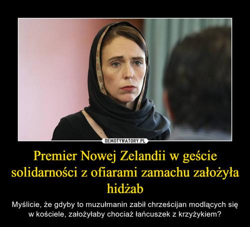 Premier Nowej Zelandii w geście solidarności z ofiarami zamachu założyła hidżab