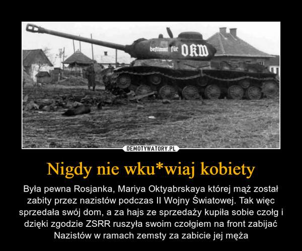 Nigdy nie wku*wiaj kobiety – Była pewna Rosjanka, Mariya Oktyabrskaya której mąż został zabity przez nazistów podczas II Wojny Światowej. Tak więc sprzedała swój dom, a za hajs ze sprzedaży kupiła sobie czołg i dzięki zgodzie ZSRR ruszyła swoim czołgiem na front zabijać Nazistów w ramach zemsty za zabicie jej męża