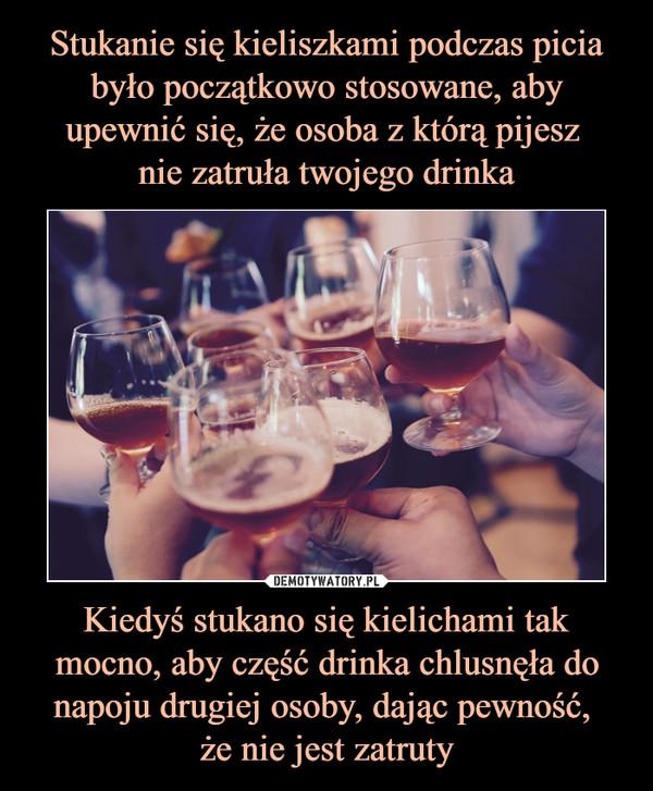 Kiedyś stukano się kielichami tak mocno, aby część drinka chlusnęła do napoju drugiej osoby, dając pewność, że nie jest zatruty –