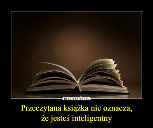 Przeczytana książka nie oznacza, że jesteś inteligentny