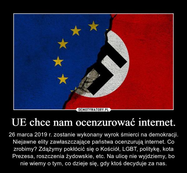 UE chce nam ocenzurować internet. – 26 marca 2019 r. zostanie wykonany wyrok śmierci na demokracji. Niejawne elity zawłaszczające państwa ocenzurują internet. Co zrobimy? Zdążymy pokłócić się o Kościół, LGBT, politykę, kota Prezesa, roszczenia żydowskie, etc. Na ulicę nie wyjdziemy, bo nie wiemy o tym, co dzieje się, gdy ktoś decyduje za nas.