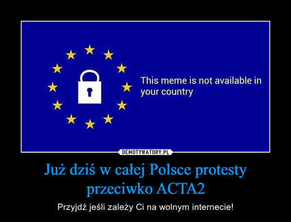 Już dziś w całej Polsce protesty przeciwko ACTA2 – Przyjdź jeśli zależy Ci na wolnym internecie! This meme is not available in your country