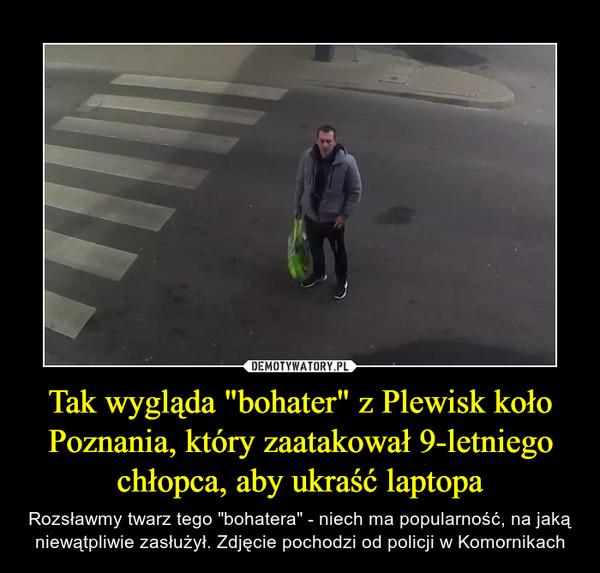 """Tak wygląda """"bohater"""" z Plewisk koło Poznania, który zaatakował 9-letniego chłopca, aby ukraść laptopa – Rozsławmy twarz tego """"bohatera"""" - niech ma popularność, na jaką niewątpliwie zasłużył. Zdjęcie pochodzi od policji w Komornikach"""