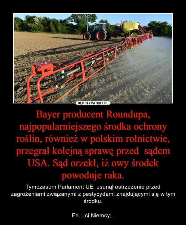 Bayer producent Roundupa, najpopularniejszego środka ochrony roślin, również w polskim rolnictwie, przegrał kolejną sprawę przed  sądem USA. Sąd orzekł, iż owy środek powoduje raka. – Tymczasem Parlament UE, usunął ostrzeżenie przed zagrożeniami związanymi z pestycydami znajdującymi się w tym środku.Eh... ci Niemcy...