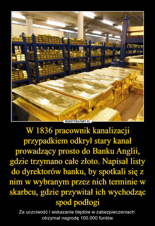 W 1836 pracownik kanalizacji przypadkiem odkrył stary kanał prowadzący prosto do Banku Anglii, gdzie trzymano całe złoto. Napisał listy do dyrektorów banku, by spotkali się z nim w wybranym przez nich terminie w skarbcu, gdzie przywitał ich wychodząc spod podłogi – Za uczciwość i wskazanie błędów w zabezpieczeniach otrzymał nagrodę 100.000 funtów