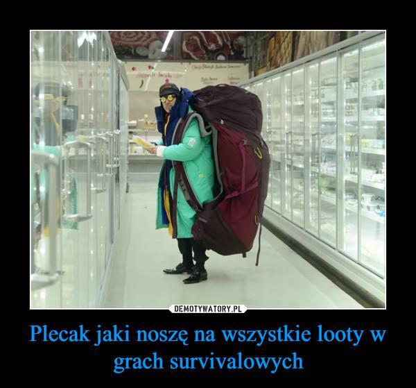Plecak jaki noszę na wszystkie looty w grach survivalowych –