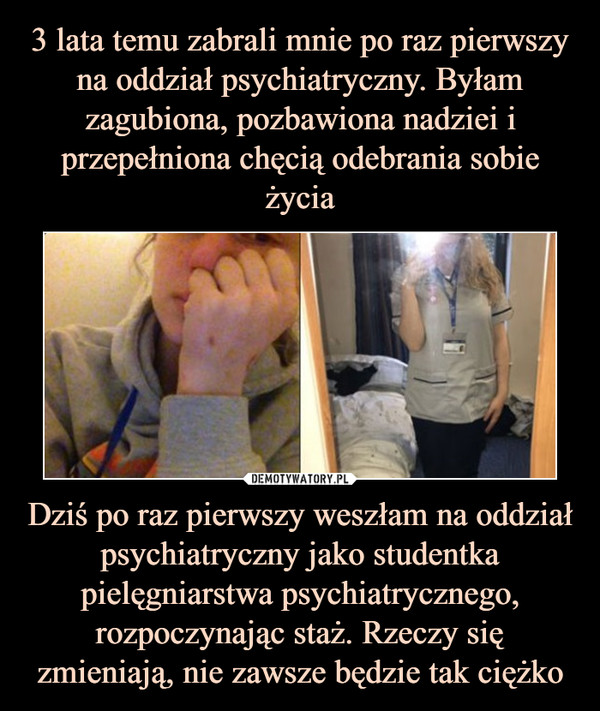 Dziś po raz pierwszy weszłam na oddział psychiatryczny jako studentka pielęgniarstwa psychiatrycznego, rozpoczynając staż. Rzeczy się zmieniają, nie zawsze będzie tak ciężko –