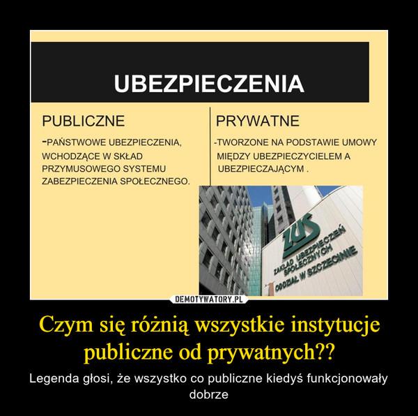 Czym się różnią wszystkie instytucje publiczne od prywatnych?? – Legenda głosi, że wszystko co publiczne kiedyś funkcjonowały dobrze