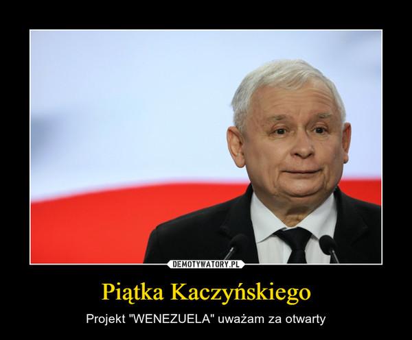 """Piątka Kaczyńskiego – Projekt """"WENEZUELA"""" uważam za otwarty"""