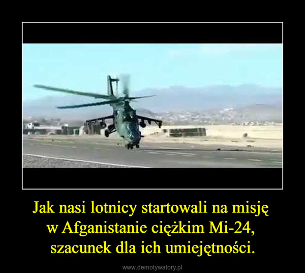 Jak nasi lotnicy startowali na misję w Afganistanie ciężkim Mi-24, szacunek dla ich umiejętności. –