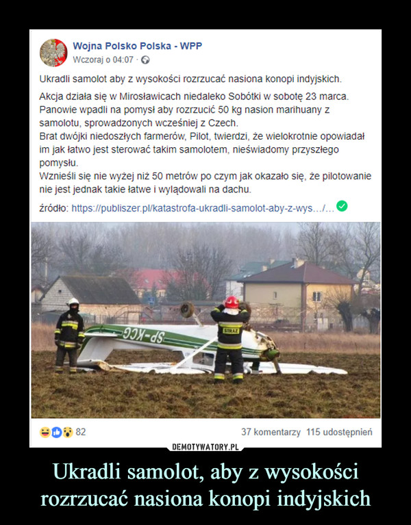 Ukradli samolot, aby z wysokości rozrzucać nasiona konopi indyjskich –  Wojna Polsko Polska - WPPWczoraj o 04:07 · Ukradli samolot aby z wysokości rozrzucać nasiona konopi indyjskich.Akcja działa się w Mirosławicach niedaleko Sobótki w sobotę 23 marca. Panowie wpadli na pomysł aby rozrzucić 50 kg nasion marihuany z samolotu, sprowadzonych wcześniej z Czech.Brat dwójki niedoszłych farmerów, Pilot, twierdzi, że wielokrotnie opowiadał im jak łatwo jest sterować takim samolotem, nieświadomy przyszłego pomysłu. Wznieśli się nie wyżej niż 50 metrów po czym jak okazało się, że pilotowanie nie jest jednak takie łatwe i wylądowali na dachu.źródło: https://publiszer.pl/katastrofa-ukradli-samolot-aby-z-wys…/…