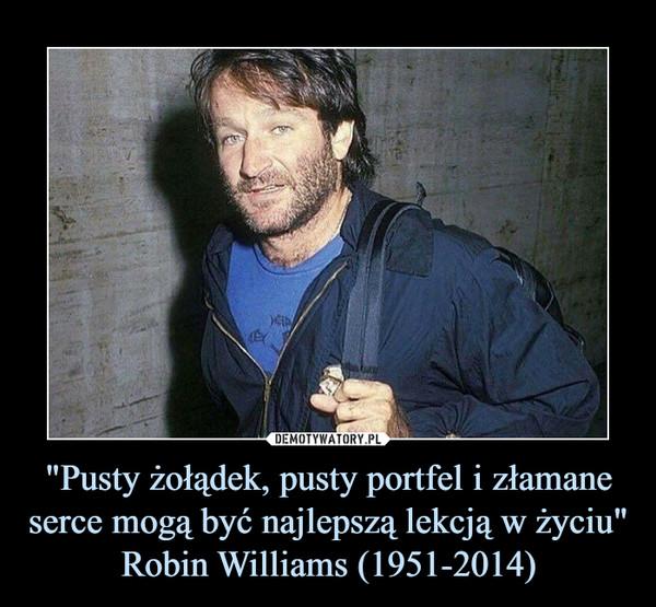 """""""Pusty żołądek, pusty portfel i złamane serce mogą być najlepszą lekcją w życiu""""Robin Williams (1951-2014) –"""