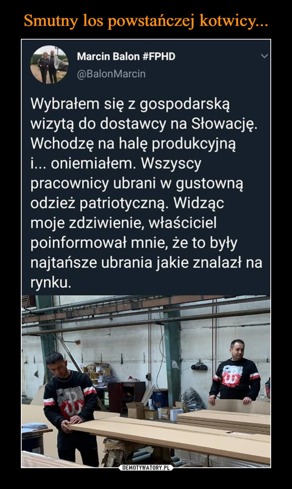 –  Marcin Balon #FPHD @BalonMarcin Wybrałem się z gospodarską wizytą do dostawcy na Słowację. Wchodzę na halę produkcyjną i... oniemiałem. Wszyscy pracownicy ubrani w gustowną odzież patriotyczną. Widząc moje zdziwienie, właściciel poinformował mnie, że to były najtańsze ubrania jakie znalazł na rynku.
