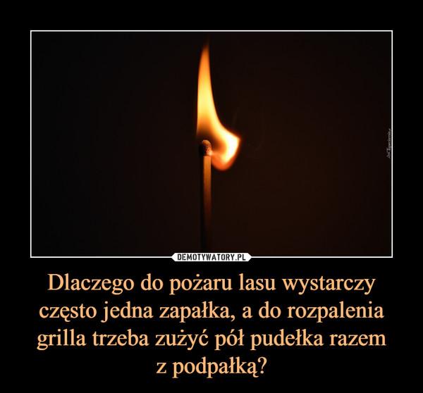 Dlaczego do pożaru lasu wystarczy często jedna zapałka, a do rozpalenia grilla trzeba zużyć pół pudełka razemz podpałką? –