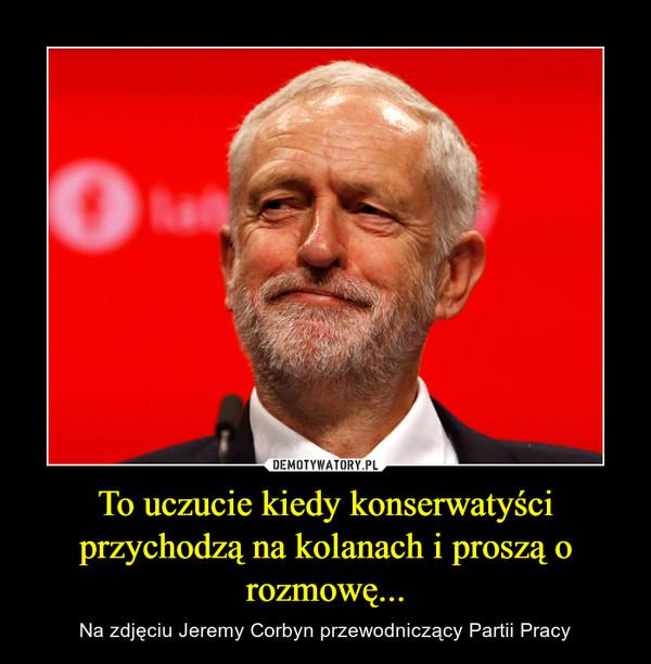 To uczucie kiedy konserwatyści przychodzą na kolanach i proszą o rozmowę... – Na zdjęciu Jeremy Corbyn przewodniczący Partii Pracy