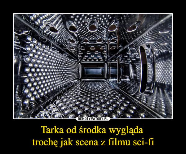 Tarka od środka wygląda trochę jak scena z filmu sci-fi –