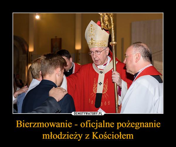 Bierzmowanie - oficjalne pożegnanie młodzieży z Kościołem –