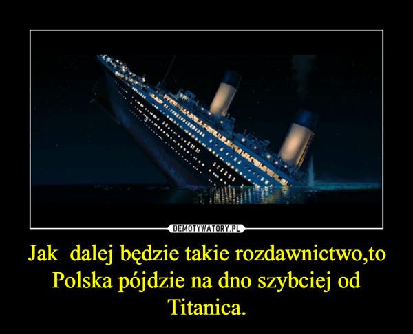Jak  dalej będzie takie rozdawnictwo,to Polska pójdzie na dno szybciej od Titanica. –